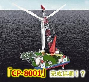 「CP-8001」自己昇降式起重機船完成延期!?