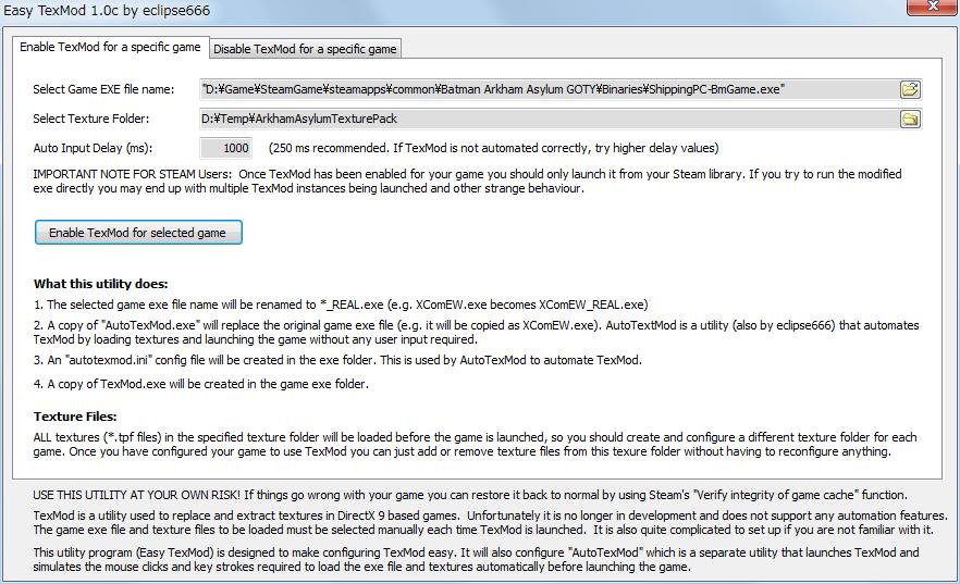PC ゲーム Batman: Arkham Asylum GOTY Edition 日本語化とゲームプレイ最適化メモ、HD Texture Pack 導入方法、EasyTexMod の使い方、EasyTexMod ダウンロード、EasyTexMod.exe と Texmod.exe を同じフォルダ内に配置する、適用したいテクスチャファイル(.tpf)をあらかじめフォルダに格納しておく(EasyTexMod では適用したいテクスチャファイルを都度指定できない仕様のため)、EasyTexMod 画面、Enable TexMod for a specific game タブ、Select Game EXE file name で Binaries フォルダにある ShippingPC-BmGame.exe を指定、Select Texture Folder で適用したいテクスチャファイル(.tpf)が格納されているフォルダを指定(適用したいテクスチャファイルを個別に指定できない)、Auto Input Delay (ms) を 250 から 1000 変更(環境によっては 250 でエラーがでるため大きめの値に変更)、以上の設定完了後 Enable TexMod for selected game ボタンをクリック
