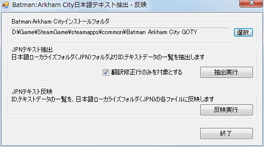 PC ゲーム Batman: Arkham City GOTY Edition 日本語化とゲームプレイ最適化メモ、Batman: Arkham City GOTY Edition 日本語化手順 3(オプション) : Batman: Arkham City GOTY Edition - BAC 日本語化キットのテキスト抽出反映ツールを使った csv 有志翻訳ファイル取り込み、BAC 日本語化キットに含まれているテキスト抽出反映ツール(BAC_JpTool.exe)を起動、JPN テキスト 反映にある反映実行ボタンをクリックして有志翻訳ファイル(BatmanArkhamCityGotyJP.csv)を取り込む