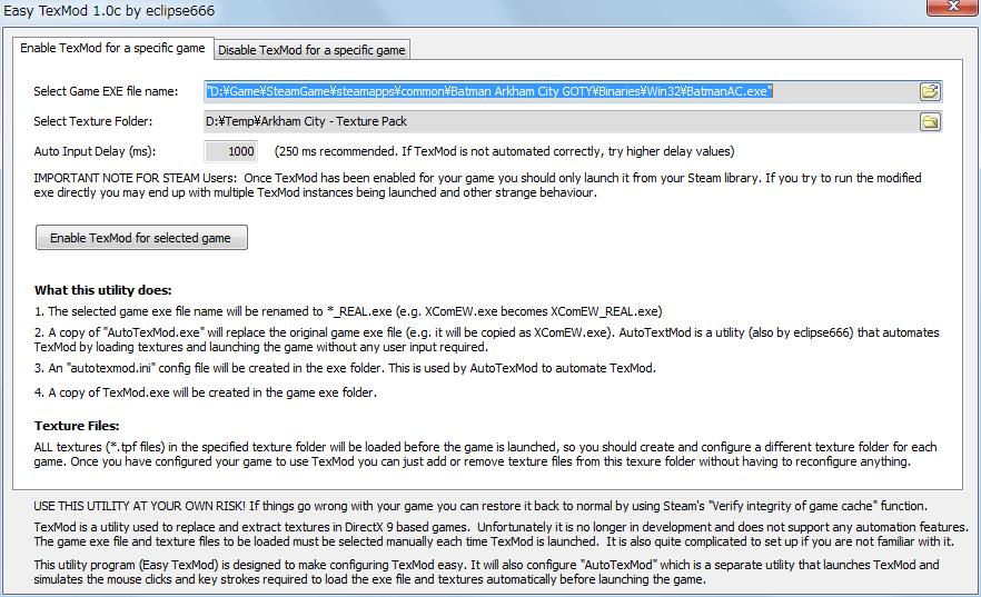 PC ゲーム Batman: Arkham City GOTY Edition 日本語化とゲームプレイ最適化メモ、EasyTexMod の使い方、EasyTexMod ダウンロード、EasyTexMod.exe と Texmod.exe を同じフォルダ内に配置する、適用したいテクスチャファイル(.tpf)をあらかじめフォルダに格納しておく(EasyTexMod では適用したいテクスチャファイルを都度指定できない仕様のため)、EasyTexMod 画面、Enable TexMod for a specific game タブ、Select Game EXE file name で Binaries フォルダにある BatmanAC.exe を指定、Select Texture Folder で適用したいテクスチャファイル(.tpf)が格納されているフォルダを指定(適用したいテクスチャファイルを個別に指定できない)、Auto Input Delay (ms) を 250 から 1000 変更(環境によっては 250 でエラーがでるため大きめの値に変更)、以上の設定完了後 Enable TexMod for selected game ボタンをクリック