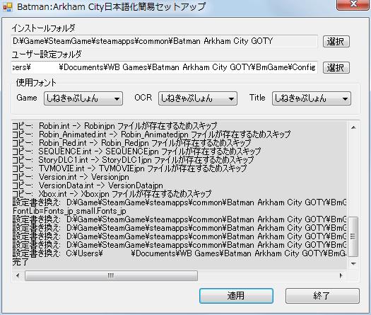 PC ゲーム Batman: Arkham City GOTY Edition 日本語化とゲームプレイ最適化メモ、Batman: Arkham City GOTY Edition 日本語化手順 1-A : BAC 日本語化キット 0.6 (BAC_Jp_Setup.exe) インストール、日本語化MOD フォルダにある BAC_Jp_Setup.exe 実行、Batman:Arkham City日本語化簡易セットアップ画面でインストールフォルダ、ユーザー設定フォルダ(%USERPROFILE%\Documents\WB Games\Batman Arkham City GOTY\BmGame\Config\)、使用フォント(Game、OCR、Title)を指定したら適用ボタンをクリック、完了しました画面が表示、ログ内容から BAC 日本語化キットがなくても手動で日本語化が可能
