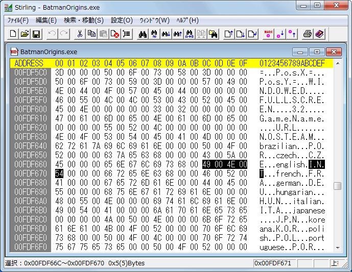 PC ゲーム Batman: Arkham Origins 日本語化とゲームプレイ最適化メモ、Batman: Arkham Origins 日本語化手順 1-B : BatmanOrigins.exe バイナリエディタで手動書き換え、インストール先 SinglePlayer\Binaries\Win32 フォルダにある BatmanOrigins.exe をバイナリエディタで開く、バイナリエディタ Stirling であればメニュー 検索・移動 → 検索 or Ctrl+F で検索画面を開く、データ種別 文字列、検索データに english を入力して検索ボタンをクリックしてアドレス 00FDF664 にある 656E676C697368(english) に移動(バージョンによってアドレス位置が違う場合あり)、I N T(49 00 4E 00 54) を J P N(4A 00 50 00 4E) に書き換え