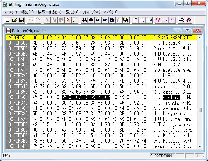 PC ゲーム Batman: Arkham Origins 日本語化とゲームプレイ最適化メモ、Batman: Arkham Origins 日本語化手順 1-B : BatmanOrigins.exe バイナリエディタで手動書き換え、インストール先 SinglePlayer\Binaries\Win32 フォルダにある BatmanOrigins.exe をバイナリエディタで開く、バイナリエディタ Stirling であればメニュー 検索・移動 → 検索 or Ctrl+F で検索画面を開く、データ種別 文字列、検索データに english を入力して検索ボタンをクリックしてアドレス 00FDF664 にある english(65 6E 67 6C 69 73 68) に移動(バージョンによってアドレス位置が違う場合あり)